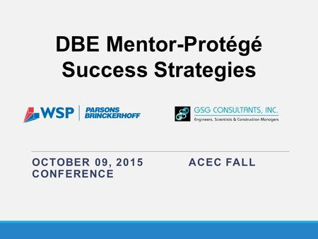 OCTOBER 09, 2015 ACEC FALL CONFERENCE DBE Mentor-Protégé Success Strategies.