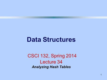 1 Data Structures CSCI 132, Spring 2014 Lecture 34 Analyzing Hash Tables.