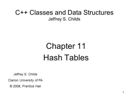 1 C++ Classes and Data Structures Jeffrey S. Childs Chapter 11 Hash Tables Jeffrey S. Childs Clarion University of PA © 2008, Prentice Hall.