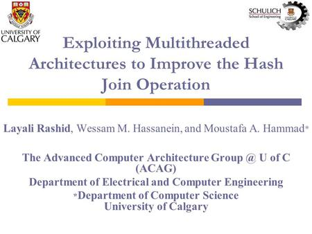 Exploiting Multithreaded Architectures to Improve the Hash Join Operation Layali Rashid, Wessam M. Hassanein, and Moustafa A. Hammad * The Advanced Computer.