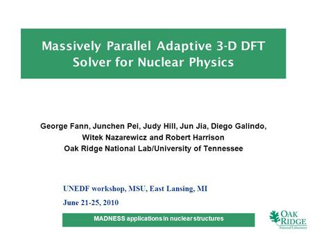 MADNESS applications in nuclear structures -1- George Fann, Junchen Pei, Judy Hill, Jun Jia, Diego Galindo, Witek Nazarewicz and Robert Harrison Oak Ridge.