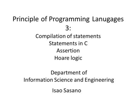 Principle of Programming Lanugages 3: Compilation of statements Statements in C Assertion Hoare logic Department of Information Science and Engineering.