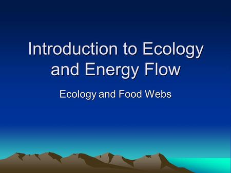 Introduction to Ecology and Energy Flow Ecology and Food Webs.