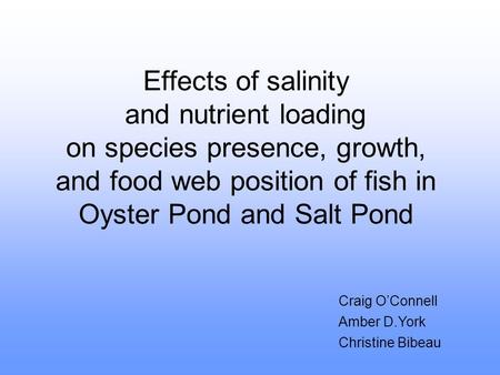 Effects of salinity and nutrient loading on species presence, growth, and food web position of fish in Oyster Pond and Salt Pond Craig O'Connell Amber.
