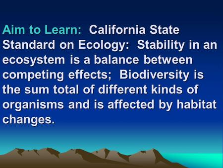 Aim to Learn: California State Standard on Ecology: Stability in an ecosystem is a balance between competing effects; Biodiversity is the sum total of.