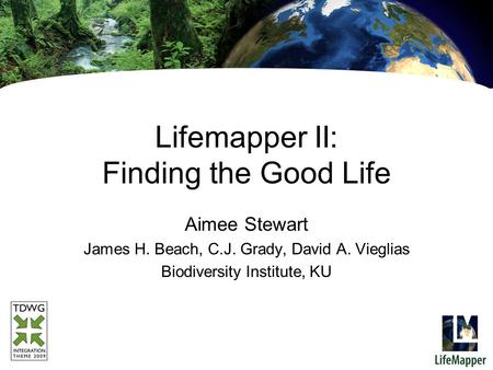 Lifemapper II: Finding the Good Life Aimee Stewart James H. Beach, C.J. Grady, David A. Vieglias Biodiversity Institute, KU.