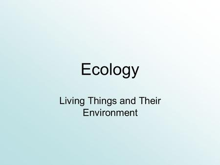 Ecology Living Things and Their Environment Introduction to Ecology.
