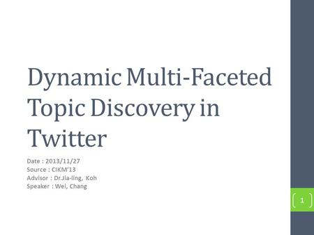 Dynamic Multi-Faceted Topic Discovery in Twitter Date : 2013/11/27 Source : CIKM'13 Advisor : Dr.Jia-ling, Koh Speaker : Wei, Chang 1.