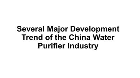 Several Major Development Trend of the China Water Purifier Industry.