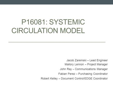 P16081: SYSTEMIC CIRCULATION MODEL Jacob Zaremski – Lead Engineer Mallory Lennon – Project Manager John Ray – Communications Manager Fabian Perez – Purchasing.
