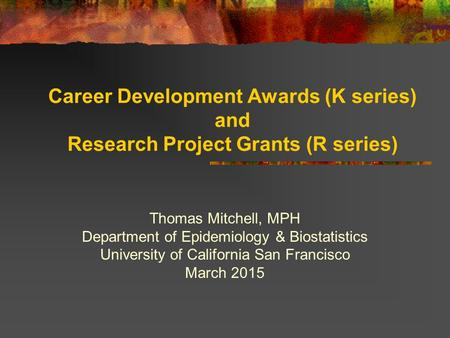 Career Development Awards (K series) and Research Project Grants (R series) Thomas Mitchell, MPH Department of Epidemiology & Biostatistics University.