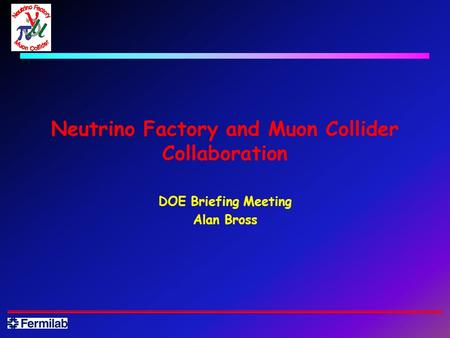 Neutrino Factory and Muon Collider Collaboration DOE Briefing Meeting Alan Bross.