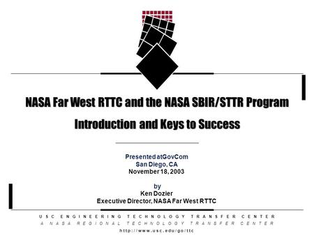 NASA Far West RTTC and the NASA SBIR/STTR Program Introduction and Keys to Success U S C E N G I N E E R I N G T E C H N O L O G Y T R A N S F E R C E.