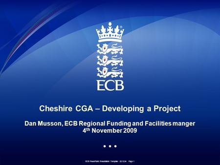 ECB PowerPoint Presentation Template - 20.12.04 Page 1 Cheshire CGA – Developing a Project Dan Musson, ECB Regional Funding and Facilities manger 4 th.