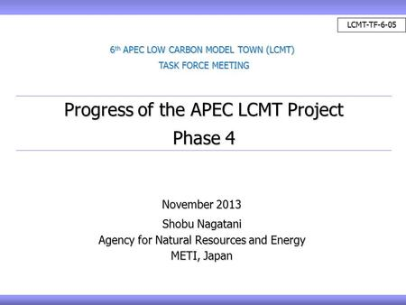 November 2013 Shobu Nagatani Agency for Natural Resources and Energy METI, Japan Progress of the APEC LCMT Project Phase 4 6 th APEC LOW CARBON MODEL TOWN.