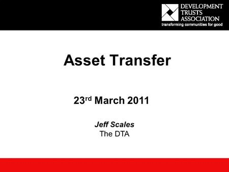 Asset Transfer 23 rd March 2011 Jeff Scales The DTA.