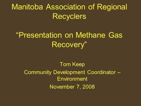 "Manitoba Association of Regional Recyclers ""Presentation on Methane Gas Recovery"" Tom Keep Community Development Coordinator – Environment November 7,"