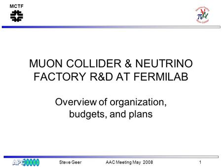 MCTF Steve Geer AAC Meeting May 2008 1 MUON COLLIDER & NEUTRINO FACTORY R&D AT FERMILAB Overview of organization, budgets, and plans.