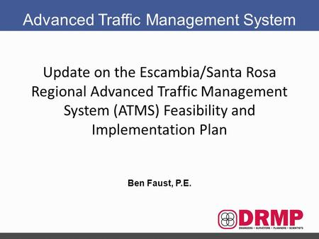 Update on the Escambia/Santa Rosa Regional Advanced Traffic Management System (ATMS) Feasibility and Implementation Plan Ben Faust, P.E. Advanced Traffic.