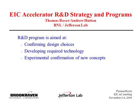 Thomas Roser EIC AC meeting November 3-4, 2009 EIC Accelerator R&D Strategy and Programs Thomas Roser/Andrew Hutton BNL / Jefferson Lab R&D program is.