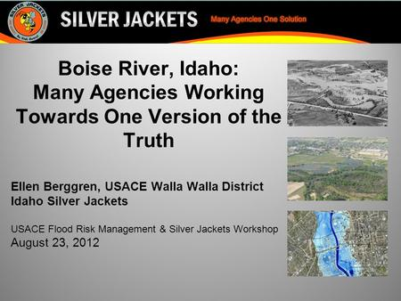 Boise River, Idaho: Many Agencies Working Towards One Version of the Truth Ellen Berggren, USACE Walla Walla District Idaho Silver Jackets USACE Flood.