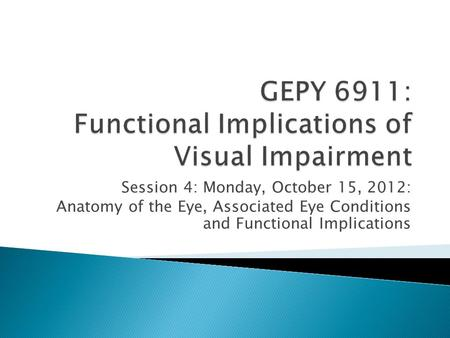 Session 4: Monday, October 15, 2012: Anatomy of the Eye, Associated Eye Conditions and Functional Implications.