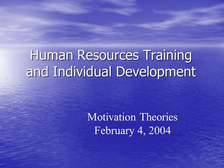 Human Resources Training and Individual Development Motivation Theories February 4, 2004.