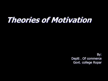Theories of Motivation By: Deptt. Of commerce Govt. college Ropar.