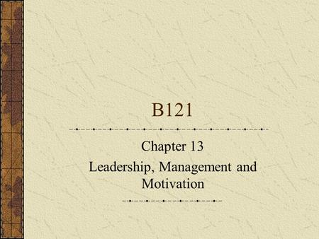 B121 Chapter 13 Leadership, Management and Motivation.