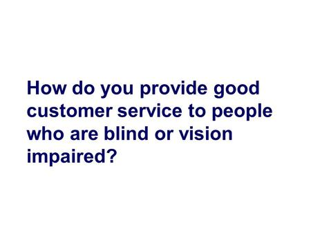 How do you provide good customer service to people who are blind or vision impaired?