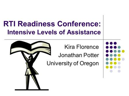RTI Readiness Conference: Intensive Levels of Assistance Kira Florence Jonathan Potter University of Oregon.