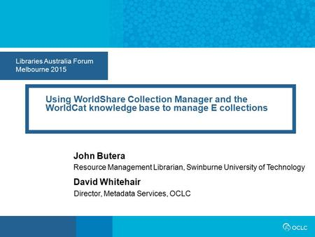 Libraries Australia Forum Melbourne 2015 Using WorldShare Collection Manager and the WorldCat knowledge base to manage E collections John Butera Resource.