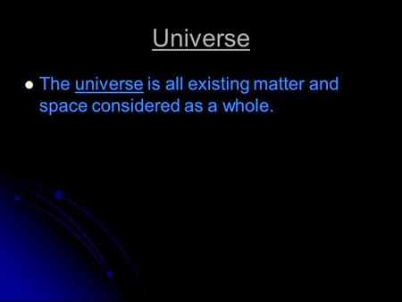 Universe The universe is all existing matter and space considered as a whole. The universe is all existing matter and space considered as a whole.