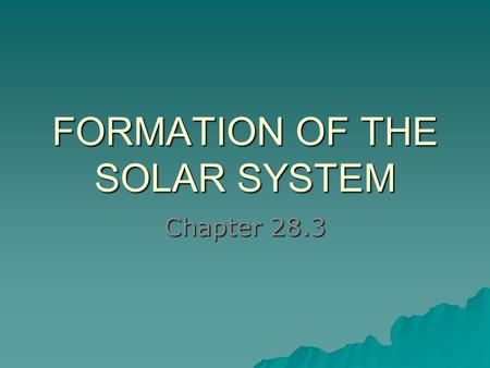FORMATION OF THE SOLAR SYSTEM Chapter 28.3. Began as a solar nebula  Cloud of gas and dust  4 to 5 billion years ago  Fusion began in center SUN! –Triggered.