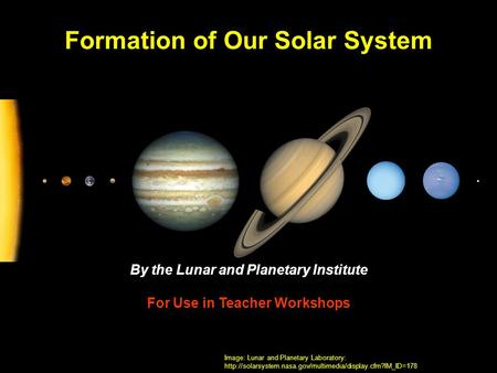 Formation of Our Solar System By the Lunar and Planetary Institute For Use in Teacher Workshops Image: Lunar and Planetary Laboratory: