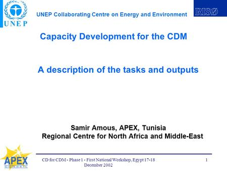 UNEP Collaborating Centre on Energy and Environment CD for CDM - Phase 1 - First National Workshop, Egypt 17-18 December 2002 1 Capacity Development for.