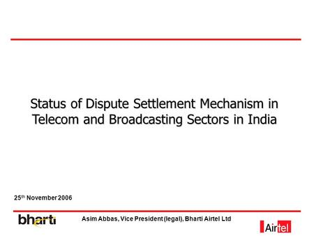 Status of Dispute Settlement Mechanism in Telecom and Broadcasting Sectors in India 25 th November 2006 Asim Abbas, Vice President (legal), Bharti Airtel.