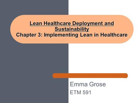 Emma Grose ETM 591 Lean Healthcare Deployment and Sustainability Chapter 3: Implementing Lean in Healthcare.