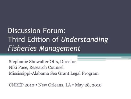 Discussion Forum: Third Edition of Understanding Fisheries Management Stephanie Showalter Otts, Director Niki Pace, Research Counsel Mississippi-Alabama.