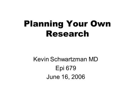 Planning Your Own Research Kevin Schwartzman MD Epi 679 June 16, 2006.