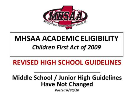 MHSAA ACADEMIC ELIGIBILITY Children First Act of 2009 REVISED HIGH SCHOOL GUIDELINES Middle School / Junior High Guidelines Have Not Changed Posted 6/30/10.