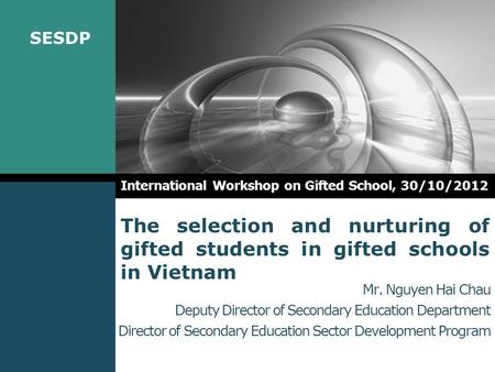 SESDP The selection and nurturing of gifted <strong>students</strong> in gifted schools in Vietnam International Workshop on Gifted School, 30/10/2012 Mr. Nguyen Hai Chau.