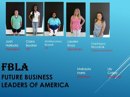 FBLA FUTURE BUSINESS LEADERS OF AMERICA Josh Harbold President Ciara Booker VP Ambreonna Bussell VP Lauren Knox Secretary Lily Colley Treasurer Dejanique.