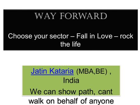 Way forward Choose your sector – Fall in Love – rock the life Jatin KatariaJatin Kataria (MBA,BE), India We can show path, cant walk on behalf of anyone.
