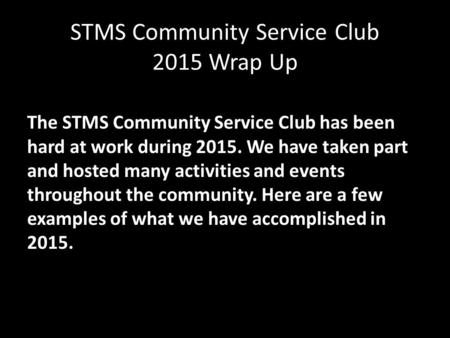 STMS Community Service Club 2015 Wrap Up The STMS Community Service Club has been hard at work during 2015. We have taken part and hosted many activities.