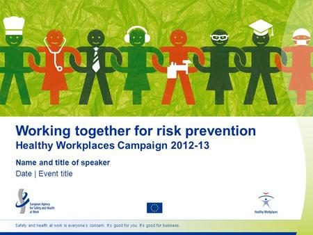 Safety and health at work is everyone's concern. It's good for you. It's good for business. Working together for risk prevention Healthy Workplaces Campaign.