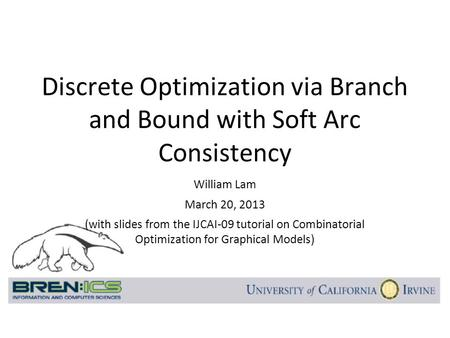 William Lam March 20, 2013 (with slides from the IJCAI-09 tutorial on Combinatorial Optimization for Graphical Models) Discrete Optimization via Branch.