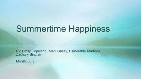 Summertime Happiness By: Emily Copeland, Madi Casey, Esmeralda Martinez, Zachary Sinclair Month: July.