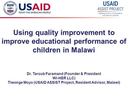 1 Using quality improvement to improve educational performance of children in Malawi Dr. Taroub Faramand (Founder & President WI-HER LLC) Tiwonge Moyo.