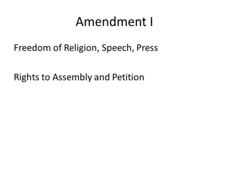 Amendment I Freedom of Religion, Speech, Press Rights to Assembly and Petition.